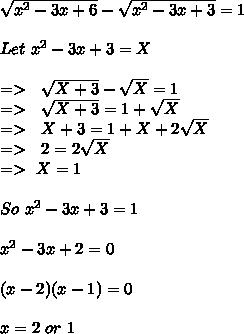 \sqrt{x^2-3x+6}-\sqrt{x^2-3x+3}=1\\\\Let\ x^2-3x+3=X\\\\=> \ \ \sqrt{X+3}-\sqrt{X}=1\\=> \ \ \sqrt{X+3}=1+\sqrt{X}\\=> \ \ X+3=1+X+2\sqrt{X}\\=> \ \ 2=2\sqrt{X}\\=>\ X=1\\\\So\ x^2-3x+3=1\\\\x^2-3x+2=0\\\\(x-2)(x-1)=0\\\\x=2\ or\ 1