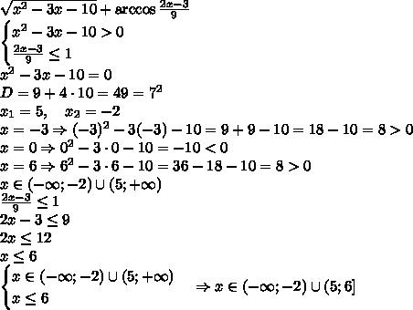 \sqrt{x^2-3x-10}+\arccos\frac{2x-3}{9}\\\begin{cases}x^2-3x-10>0\\\frac{2x-3}9\leq1\end{cases}\\x^2-3x-10=0\\D=9+4\cdot10=49=7^2\\x_1=5,\quad x_2=-2\\x=-3\Rightarrow(-3)^2-3(-3)-10=9+9-10=18-10=8>0\\x=0\Rightarrow0^2-3\cdot0-10=-10<0\\x=6\Rightarrow6^2-3\cdot6-10=36-18-10=8>0\\x\in(-\infty;-2)\cup(5;+\infty)\\\frac{2x-3}9\leq1\\2x-3\leq9\\2x\leq12\\x\leq6\\\begin{cases}x\in(-\infty;-2)\cup(5;+\infty)\\x\leq6\end{cases}\Rightarrow x\in(-\infty;-2)\cup(5;6]