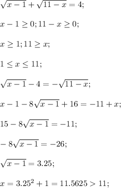 \sqrt{x-1}+\sqrt{11-x}=4;\\\\x-1 \geq 0;11-x \geq 0;\\\\x \geq 1; 11 \geq x;\\\\1 \leq x \leq 11;\\\\\sqrt{x-1}-4=-\sqrt{11-x};\\\\x-1-8\sqrt{x-1}+16=-11+x;\\\\15-8\sqrt{x-1}=-11;\\\\-8\sqrt{x-1}=-26;\\\\\sqrt{x-1}=3.25;\\\\x=3.25^2+1=11.5625>11;
