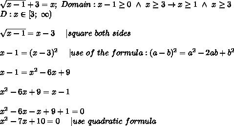 \sqrt{x-1}+3=x;\ Domain:x-1\geq0\ \wedge\ x\geq3\to x\geq1\ \wedge\ x\geq3\D:x\in[3;\ \infty)\\\sqrt{x-1}=x-3\ \ \ \ |square\ both\ sides\\x-1=(x-3)^2\ \ \ \ |use\ of\ the\ formula:(a-b)^2=a^2-2ab+b^2\\x-1=x^2-6x+9\\x^2-6x+9=x-1\\x^2-6x-x+9+1=0\x^2-7x+10=0\ \ \ \ |use\ quadratic\ formula