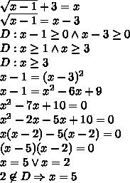\sqrt{x-1}+3=x\\\sqrt{x-1}=x-3\\D:x-1\geq0 \wedge x-3\geq0\\D:x\geq1 \wedge x\geq3\\D:x\geq3\\x-1=(x-3)^2\\x-1=x^2-6x+9\\x^2-7x+10=0\\x^2-2x-5x+10=0\\x(x-2)-5(x-2)=0\\(x-5)(x-2)=0\\x=5 \vee x=2\\2\not \in D \Rightarrow x=5