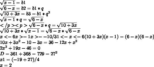 \sqrt{x-1}=b1\\ \sqrt{6-x}=b2=b1*q\\ \sqrt{10+3x}=b3=b1*q^2\\ \sqrt{x-1}*q=\sqrt{6-x}\\</p><p>\sqrt{6-x}*q=\sqrt{10+3x}\\ \sqrt{10+3x}*\sqrt{x-1}=\sqrt{6-x}*\sqrt{6-x}\\ x<=6 x>=1 x>=-10/3 1<=x<=6 (10+3x)(x-1)=(6-x)(6-x)\\ 10x+3x^2-10-3x=36-12x+x^2\\ 2x^2+19x-46=0\\ D= 361+368=729 = 27^2\\ x1=(-19+27)/4 \\ x=2