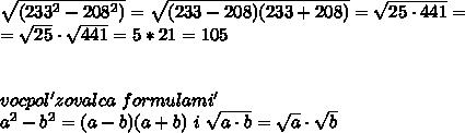 \sqrt {(233^2 - 208^2)}=\sqrt {(233-208)(233+208)}=\sqrt {25\cdot441}= \\ = \sqrt {25} \cdot \sqrt {441}=5*21=105 \\ \\ \\ vocpol'zovalca \ formulami' \ \\ a^2-b^2=(a-b)(a+b) \ i \ \sqrt {a\cdot b}=\sqrt {a} \cdot \sqrt {b}