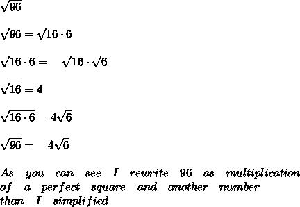\sqrt { 96 } \\ \\ \sqrt { 96 } =\sqrt { 16\cdot 6 } \\ \\ \sqrt { 16\cdot 6 } =\quad \sqrt { 16 } \cdot \sqrt { 6 } \\ \\ \sqrt { 16 } =4\\ \\ \sqrt { 16\cdot 6 } =4\sqrt { 6 } \\ \\ \sqrt { 96 } =\quad 4\sqrt { 6 } \\ \\ As\quad you\quad can\quad see\quad I\quad rewrite\quad 96\quad as\quad multiplication\\ of\quad a\quad perfect\quad square\quad and\quad another\quad number\quad \\ than\quad I\quad simplified\\ \\