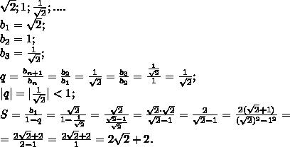 \sqrt2; 1; \frac{1}{\sqrt2};....\b_1=\sqrt2;\ b_2=1;\ b_3=\frac{1}{\sqrt2};\q=\frac{b_{n+1}}{b_{n}}=\frac{b_2}{b_1}=\frac{1}{\sqrt2}=\frac{b_3}{b_2}=\frac{\frac{1}{\sqrt2}}{1}=\frac{1}{\sqrt2};\|q|=|\frac{1}{\sqrt2}|<1;\S=\frac{b_1}{1-q}=\frac{\sqrt2}{1-\frac{1}{\sqrt2}}=\frac{\sqrt2}{\frac{\sqrt2-1}{\sqrt2}}=\frac{\sqrt2\cdot\sqrt2}{\sqrt2-1}=\frac{2}{\sqrt2-1}=\frac{2(\sqrt2+1)}{(\sqrt2)^2-1^2}=\=\frac{2\sqrt2+2}{2-1}=\frac{2\sqrt2+2}{1}=2\sqrt2+2.