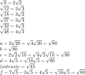 \sqrt8=2\sqrt2 \\\sqrt{12}=2\sqrt3 \\\sqrt{18}=3\sqrt2 \\\sqrt{27}=3\sqrt3 \\\sqrt{32}=4\sqrt2 \\\sqrt{48}=4\sqrt3 \\\\a=2\sqrt{20}=\sqrt4\sqrt{20}=\sqrt80 \\b=\sqrt{80} \\c=2\sqrt2\sqrt{10}=\sqrt4\sqrt2\sqrt{10}=\sqrt{80} \\d=4\sqrt5=\sqrt{16}\sqrt5=\sqrt{80} \\(intrus)e=\sqrt{45} \\f=7\sqrt5-3\sqrt5=4\sqrt5=\sqrt{16}\sqrt5=\sqrt{80}