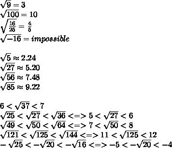 \sqrt9=3 \\\sqrt{100}=10 \\\sqrt\frac{16}{25}=\frac{4}{5} \\\sqrt{-16}=impossible \\\\\sqrt5\approx2.24 \\\sqrt{27}\approx5.20 \\\sqrt{56}\approx7.48 \\\sqrt{85}\approx9.22 \\\\6<\sqrt{37}<7 \\\sqrt{25}<\sqrt{27}<\sqrt{36} <=> 5<\sqrt{27}<6 \\\sqrt{49}<\sqrt{50}<\sqrt{64} <=> 7<\sqrt{50}<8 \\\sqrt{121}<\sqrt{125}<\sqrt{144} <=> 11<\sqrt{125}<12 \\-\sqrt{25}<-\sqrt{20}<-\sqrt{16} <=> -5<-\sqrt{20}<-4