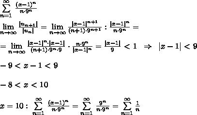 \sum\limits _{n=1}^{\infty }\, \frac{(x-1)^{n}}{n\cdot 9^{n}}\\\\ \lim\limits _{n \to \infty}\frac{|u_{n+1}|}{|u_{n}|}= \lim\limits _{n \to \infty}\frac{|x-1|^{n+1}}{(n+1)\cdot 9^{n+1}}:\frac{|x-1|^{n}}{n\cdot 9^{n}}=\\\\=\lim\limits _{n \to \infty}\frac{|x-1|^{n}\cdot |x-1|}{(n+1)\cdot 9^{n}\cdot 9}\cdot \frac{n\cdot 9^{n}}{|x-1|^{n}}=\frac{|x-1|}{9}\ \textless \ 1\; \; \Rightarrow \; \; |x-1|\ \textless \ 9\\\\-9\ \textless \ x-1\ \textless \ 9\\\\-8\ \textless \ x\ \textless \ 10\\\\x=10:\; \sum\limits _{n=1}^{\infty }\, \frac{(x-1)^{n}}{n\cdot 9^{n}}=\sum\limits _{n=1}^{\infty }\, \frac{9^{n}}{n\cdot 9^{n}}=\sum \limits _{n=1}^{\infty }\frac{1}{n}