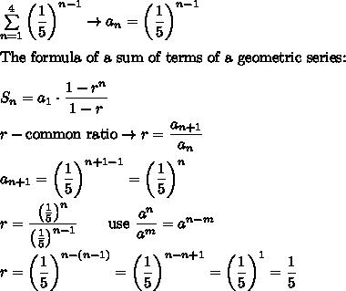 \sum\limits_{n=1}^4\left(\dfrac{1}{5}\right)^{n-1}\to a_n=\left(\dfrac{1}{5}\right)^{n-1}\\\\\text{The formula of a sum of terms of a geometric series:}\\\\S_n=a_1\cdot\dfrac{1-r^n}{1-r}\\\\r-\text{common ratio}\to r=\dfrac{a_{n+1}}{a_n}\\\\a_{n+1}=\left(\dfrac{1}{5}\right)^{n+1-1}=\left(\dfrac{1}{5}\right)^n\\\\r=\dfrac{\left(\frac{1}{5}\right)^n}{\left(\frac{1}{5}\right)^{n-1}}\qquad\text{use}\ \dfrac{a^n}{a^m}=a^{n-m}\\\\r=\left(\dfrac{1}{5}\right)^{n-(n-1)}=\left(\dfrac{1}{5}\right)^{n-n+1}=\left(\dfrac{1}{5}\right)^1=\dfrac{1}{5}