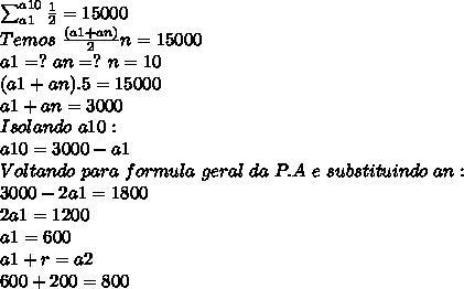 \sum_{a1}^{\(a10}\frac{1}{2}=15000\\Temos\ \frac{(a1+an)}{2}n=15000\\a1=?\ an=?\ n=10\\( a1+an).5=15000\\a1+an=3000\\Isolando\ a10:\\a10=3000-a1\\Voltando\ para\ formula\ geral\ da\ P.A\ e\ substituindo\ an\Temos:\\3000-2a1=1800\\2a1=1200\\a1=600\\a1+r=a2\\600+200=800