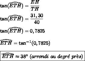 \tan(\widehat{ETH})=\dfrac{EH}{TH}\\\\\tan(\widehat{ETH})=\dfrac{31,30}{40}\\\\\tan(\widehat{ETH})=0,7825\\\\\widehat{ETH}=\tan^{-1}(0,7825)\\\\\boxed{\widehat{ETH}\approx38^o\ (arrondi\ au\ degr\acute{e}\ pr\grave{e}s)}