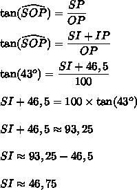 \tan(\widehat{SOP})=\dfrac{SP}{OP}\\\\\tan(\widehat{SOP})=\dfrac{SI+IP}{OP}\\\\\tan(43^o)=\dfrac{SI+46,5}{100}\\\\SI+46,5=100\times\tan(43^o)\\\\SI+46,5\approx93,25\\\\SI\approx93,25-46,5\\\\SI\approx46,75
