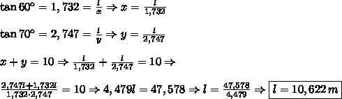 \tan60\º=1,732=\frac l x\Rightarrow x=\frac l{1,732}\\\\\tan70\º=2,747=\frac l y\Rightarrow y=\frac l{2,747}\\\\x+y=10\Rightarrow\frac l{1,732}+\frac l{2,747}=10\Rightarrow\\\\\frac{2,747l+1,732l}{1,732\cdot2,747}=10\Rightarrow4,479l=47,578\Rightarrow l=\frac{47,578}{4,479}\Rightarrow\boxed{l=10,622\,m}
