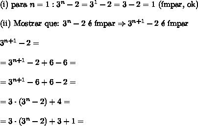 \text{(i) para }n=1: 3^n - 2=3^1-2=3-2=1\text{ (\'impar, ok)}\\\\\text{(ii) Mostrar que: }3^n - 2\text{ \'e \'impar}\Rightarrow3^{n+1} - 2\text{ \'e \'impar}\\\\3^{n+1}-2=\\\\=3^{n+1}-2+6-6=\\\\=3^{n+1}-6+6-2=\\\\=3\cdot(3^n-2)+4=\\\\=3\cdot(3^n-2)+3+1=