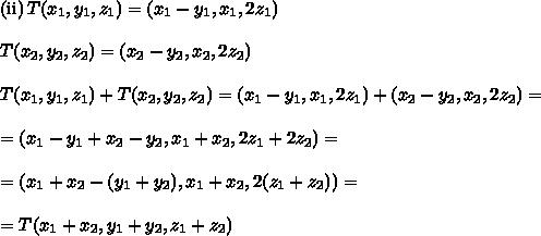 \text{(ii)}\,T(x_1,y_1,z_1) =(x_1-y_1,x_1,2z_1)\\\\T(x_2,y_2,z_2) =(x_2-y_2,x_2,2z_2)\\\\T(x_1,y_1,z_1) +T(x_2,y_2,z_2)=(x_1-y_1,x_1,2z_1)+(x_2-y_2,x_2,2z_2)=\\\\=(x_1-y_1+x_2-y_2,x_1+x_2,2z_1+2z_2)=\\\\=(x_1+x_2-(y_1+y_2),x_1+x_2,2(z_1+z_2))=\\\\=T(x_1+x_2,y_1+y_2,z_1+z_2)
