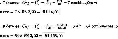 \text{. 7 dezenas: }C_{7,6}=\binom 7 6=\frac{7!}{6!1!}=\frac{7.6!}{6!}=7\text{ combina\c{c}\~oes}\Rightarrow\\\\\text{custo = }7\times R\$\ 2,00=\boxed{R\$\ 14,00}\\\\\\\text{. 9 dezenas: }C_{9,6}=\binom 9 6=\frac{9!}{6!3!}=\frac{9.8.7.6!}{6!.3.2}=3.4.7=84\text{ combina\c{c}\~oes}\Rightarrow\\\\\text{custo = }84\times R\$\ 2,00=\boxed{R\$\ 168,00}