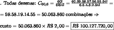 \text{. Todas dezenas: }C_{60,6}=\frac{60!}{6!54!}=\frac{60.59.58.57.56.55.54!}{6.5.4.3.2.54!}=\\\\=59.58.19.14.55=50.063.860\text{ combina\c{c}\~oes}\Rightarrow\\\\\text{custo = }50.063.860\times R\$\ 2,00=\boxed{R\$\ 100.127.720,00}