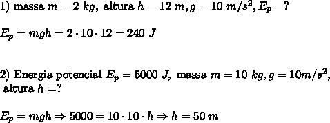 \text{1) massa }m= 2\ kg,\text{ altura }h= 12\ m, g =10\ m/s^2, E_p=?\\\\ E_p=mgh=2 \cdot 10 \cdot 12=240\ J\\\\\\ \text{2) Energia potencial }E_p=5000\ J,\text{ massa }m=10\ kg, g=10 m/s^2,\\\text{ altura }h= ?\\\\ E_p=mgh \Rightarrow 5000= 10 \cdot 10 \cdot h \Rightarrow h=50\ m