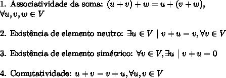 \text{1. Associatividade da soma: }(u+v)+w=u+(v+w), \ \forall u,v,w \in V\\ \text{2. Exist\^encia de elemento neutro: }\exists u \in V\ |\ v+u=v, \forall v \in V\\ \text{3. Exist\^encia de elemento sim\'etrico: }\forall v \in V, \exists u\ |\ v+u=0\\ \text{4. Comutatividade: }u+v=v+u, \forall u,v \in V