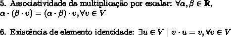 \text{5. Associatividade da multiplica\c{c}\~ao por escalar: }\forall \alpha,\beta \in \mathbb{R},\\alpha \cdot (\beta \cdot v) = (\alpha \cdot \beta) \cdot v, \forall v \in V\\ \text{6. Exist\^encia de elemento identidade: }\exists u \in V\ |\ v \cdot u=v, \forall v \in V