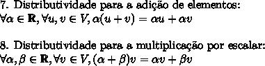 \text{7. Distributividade para a adi\c{c}\~ao de elementos: }\\ \forall \alpha \in \mathbb{R}, \forall u, v \in V, \alpha (u + v) = \alpha u + \alpha v \\\\ \text{8. Distributividade para a multiplica\c{c}\~ao por escalar: }\\ \forall \alpha,\beta \in \mathbb{R}, \forall v \in V, (\alpha + \beta) v = \alpha v + \beta v
