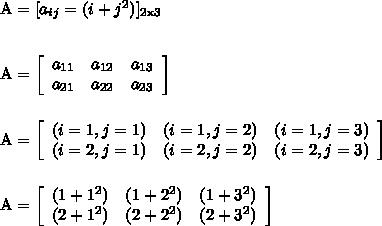 \text{A} = [a_{ij} = (i + j^2)]_{\text{2x3}} \\\\\\ \text{A} = \left[\begin{array}{ccc}a_{11}&a_{12}&a_{13}\\a_{21}&a_{22}&a_{23}\end{array}\right] \\\\\\ \text{A} = \left[\begin{array}{ccc}(i = 1, j = 1)&(i = 1, j = 2)&(i = 1, j = 3)\\(i = 2, j = 1)&(i = 2, j = 2)&(i = 2, j = 3)\end{array}\right] \\\\\\ \text{A} = \left[\begin{array}{ccc}(1 + 1^2)&(1 + 2^2)&(1 + 3^2)\\(2 + 1^2)&(2 + 2^2)&(2 + 3^2)\end{array}\right]