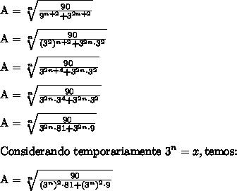 \text{A} = \sqrt[n]{\frac{90}{9^{n + 2} + 3 ^{2n + 2}}} \\\\ \text{A} = \sqrt[n]{\frac{90}{(3^2)^{n + 2} + 3 ^{2n} \cdot 3^2}} \\\\ \text{A} =  \sqrt[n]{\frac{90}{3^{2n + 4} + 3 ^{2n} \cdot 3^2}} \\\\ \text{A} = \sqrt[n]{\frac{90}{3^{2n} \cdot 3^4 + 3 ^{2n} \cdot 3^2}} \\\\ \text{A} = \sqrt[n]{\frac{90}{3^{2n} \cdot 81 + 3 ^{2n} \cdot 9}} \\\\ \text{Considerando temporariamente 3}^n = x, \text{temos:} \\\\ \text{A} = \sqrt[n]{\frac{90}{(3^n)^2 \cdot 81 + (3^n)^2 \cdot 9}}
