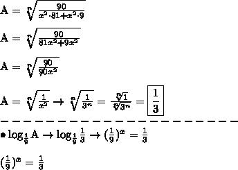 \text{A} = \sqrt[n]{\frac{90}{x^2 \cdot 81 + x^2 \cdot 9}} \\\\ \text{A} = \sqrt[n]{\frac{90}{81x^2 + 9x^2}} \\\\ \text{A} = \sqrt[n]{\frac{\not{90}}{\not{90}x^2}} \\\\ \text{A} = \sqrt[n]{\frac{1}{x^2}} \rightarrow \sqrt[n]{\frac{1}{3^n}} = {\frac{\sqrt[n]{1}}{\sqrt[n]{3^n}}} = \boxed{\frac{1}{3}} \\ --------------------- \\ \bullet \text{log}_{\frac{1}{9}} \text{A} \rightarrow \text{log}_{\frac{1}{9}} \frac{1}{3} \rightarrow (\frac{1}{9})^x = \frac{1}{3} \\\\ (\frac{1}{9})^x = \frac{1}{3}