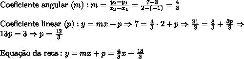 \text{Coeficiente angular }(m):m = \frac{y_2-y_1}{x_2-x_1}=\frac{7-3}{2-(-1)}=\frac43\\\\\text{Coeficiente linear }(p):y = mx + p \Rightarrow 7=\frac43\cdot2+p\Rightarrow \frac{21}3=\frac83+\frac{3p}3\Rightarrow\\13p=3\Rightarrow p=\frac{13}3 \\\\\text{Equa\c{c}\~ao da reta}: y=mx+p=\frac43x+\frac{13}3