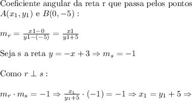 \text{Coeficiente angular da reta r que passa pelos pontos }\\ A(x_1,y_1)\text{ e }B(0,-5): \\\\ m_r=\frac{x1-0}{y1-(-5)}=\frac{x1}{y1+5} \\\\ \text{Seja s a reta }y=-x+3 \Rightarrow m_s=-1 \\\\ \text{Como }r\perp s:\\\\ m_r \cdot m_s=-1 \Rightarrow \frac{x_1}{y_1+5} \cdot (-1)=-1 \Rightarrow x_1=y_1+5 \Rightarrow