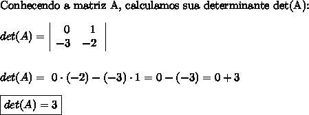 \text{Conhecendo a matriz A, calculamos sua determinante det(A):} \\\\ det(A) = \begin{vmatrix} \ \ \ 0& \ 1 \ \\ \ -3 & -2 \ \ \end{vmatrix} \\\\\\ det(A) = \ 0 \cdot (-2) - (-3)\cdot1= 0 - (-3) = 0 + 3 \\\\ \boxed{det(A) = 3}