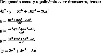 \text{Designando como} \ y \ \text{o polin} \hat{o} \text{mio a ser descoberto, temos:} \\\\ 4x^2 \cdot y = 8x^5 + 16x^4 - 20x^3 \\\\ y = \frac{8x^5 + 16x^4 - 20x^3}{4x^2} \\\\ y = \frac{4x^2 \cdot (2x^3 + 4x^2 - 5x)}{4x^2} \\\\ y = \frac{\not{4x^2} \cdot (2x^3 + 4x^2 - 5x)}{\not{4x^2}} \\\\ \boxed{y = 2x^3 + 4x^2 - 5x}