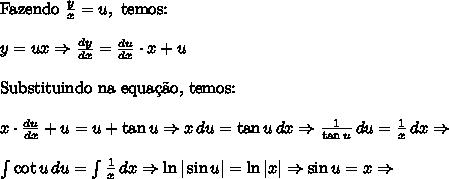 \text{Fazendo }\frac{y}{x}=u,\text{ temos:}\\ y=ux \Rightarrow \frac{dy}{dx} = \frac{du}{dx}\cdot x + u\\ \text{Substituindo na equa\c{c}\~ao, temos:}\\ x \cdot \frac{du}{dx} + u = u + \tan u \Rightarrow x\,du = \tan u\,dx \Rightarrow \frac1{\tan u}\,du =\frac1{x}\,dx \Rightarrow\\ \int{\cot u\,du = \int{\frac1{x}}\,dx \Rightarrow \ln |\sin u| = \ln |x| \Rightarrow \sin u = x \Rightarrow