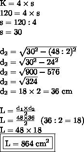 \text{K}=4\times\text{s}\\120=4\times\text{s}\\\text{s}=120:4\\\text{s}=30\\\\\text{d}_2= \sqrt{30^2-(48:2)^2} \\\text{d}_2= \sqrt{30^2-24^2}\\\text{d}_2= \sqrt{900-576}\\\text{d}_2= \sqrt{324}\\\text{d}_2= 18\times2=36\text{ cm}\\\\\text{L}= \frac{\text{d}_1\times\text{d}_2}{2} \\\text{L}= \frac{48\times36}{2}~~(36:2=18)\\\text{L}=48\times18\\\boxed{\boxed{\text{L}=864\text{ cm}^2}}}