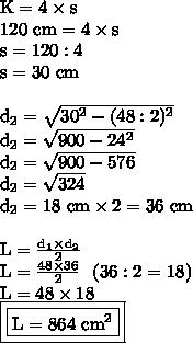 \text{K}=4\times\text{s} \\ 120\text{ cm}=4\times\text{s}\\\text{s}=120:4\\\text{s} =30\text{ cm}\\\\\text{d}_2= \sqrt{30^2-(48:2)^2} \\\text{d}_2= \sqrt{900-24^2} \\\text{d}_2=\sqrt{900-576}\\\text{d}_2=\sqrt{324}\\\text{d}_2=18\text{ cm}\times2=36\text{ cm}\\\\\text{L}= \frac{\text{d}_1\times \text{d}_2}{2} \\\text{L}= \frac{48\times 36}{2} ~~(36:2=18)\\\text{L}=48\times 18\\\boxed{\boxed{\text{L}=864\text{ cm}^2}}}
