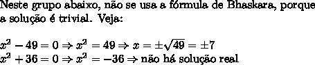 \text{Neste grupo abaixo, n\~ao se usa a f\'ormula de Bhaskara, porque}\\ \text{a solu\c{c}\~ao \'e trivial. Veja:}\\\\ x^2-49=0 \Rightarrow x^2=49 \Rightarrow x=\pm\sqrt{49}=\pm7\\ x^2+36=0 \Rightarrow x^2=-36 \Rightarrow\text{n\~ao h\'a solu\c{c}\~ao real}