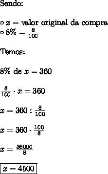 \text{Sendo:} \\\\\circ x = \text{valor original da compra} \\\circ 8\% = \frac{8}{100}\\\\ \text{Temos:} \\\\8\% \ \text{de} \ x = 360 \\\\\frac{8}{100} \cdot x = 360 \\\\x = 360 : \frac{8}{100} \\\\x = 360 \cdot \frac{100}{8} \\\\x = \frac{36000}{8} \\\\\boxed{x = 4500}