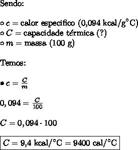 \text{Sendo:} \\\\ \circ c = \text{calor especifico (0,094 kcal/g}^\circ\text{C)} \\ \circ C = \text{capacidade t}\acute{e}\text{rmica (?)} \\ \circ m = \text{massa (100 g)} \\\\ \text{Temos:} \\\\ \bullet c = \frac{C}{m} \\\\ 0,094 = \frac{C}{100} \\\\ C = 0,094 \cdot 100 \\\\ \boxed{C = \text{9,4 kcal}/^\circ\text{C} = \text{9400 cal}/^\circ\text{C}}