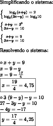 \text{Simplificando o sistema:} \\\\ \left\{ {{\text{log}_3(x + y) \ = \ 2} \atop {\text{log}_5(3x - y) \ = \ \text{log}_5 10}}\right \\\\ \left\{ {{x + y \ = \ 3^2} \atop {3x - y \ = \ 10}}\right \\\\ \left\{ {{x + y \ = \ 9} \atop {3x - y \ = \ 10}}\right \\\\ \text{Resolvendo o sistema:} \\\\ \circ x + y = 9 \\ x = 9 - y \\ x = 9 - \frac{17}{4} \\ \boxed{x = \frac{19}{4} = 4,75} \\\\ \circ 3 \ (9 - y) - y = 10 \\ 27 - 3y - y = 10 \\ -4y = -17 \\ \boxed{y = \frac{17}{4} = 4,25}