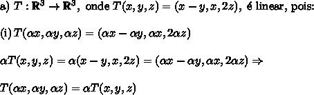 \text{a)}\,\,T:\mathbb{R}^3\to\mathbb{R}^3,\text{ onde }T(x,y,z) =(x-y,x,2z),\text{ \' e linear, pois:}\\\\\text{(i)}\,T( \alpha x, \alpha y, \alpha z)=(\alpha x - \alpha y, \alpha x,2 \alpha z)\\\\ \alpha T(x,y,z) = \alpha (x-y,x,2z)=( \alpha x- \alpha y, \alpha x,2 \alpha z)\Rightarrow\\\\ T( \alpha x, \alpha y, \alpha z) = \alpha T(x,y,z)