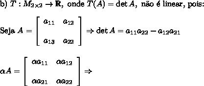 \text{b)}\,\,T: M_{2\times2}\to\mathbb{R},\text{ onde }T(A)=\det A,\text{ n\~ao \' e linear, pois:}\\\\ \text{Seja }A= \left[\begin{array}{cc}a_{11}&a_{12}&\\a_{13}&a_{22}\end{array}\right] \Rightarrow \det A=a_{11}a_{22}-a_{12}a_{21}\\\\\\ \alpha A= \left[\begin{array}{cc} \alpha a_{11}& \alpha a_{12}&\\ \alpha a_{21}& \alpha a_{22}\end{array}\right] \Rightarrow