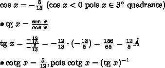 \text{cos} \ x = -\frac{5}{13} \ (\text{cos} \ x < 0 \ \text{pois} \ x \in 3^\circ \ \text{quadrante}) \\\\ \bullet \text{tg} \ x = \frac{\text{sen} \ x}{\text{cos} \ x} \\\\ \text{tg} \ x = \frac{-\frac{12}{13}}{-\frac{5}{13}} = -\frac{12}{13} \cdot (-\frac{13}{5}) = \frac{156}{65} = \frac{12}{5}\\\\ \bullet \text{cotg} \ x = \frac{5}{12}, \text{pois cotg} \ x = (\text{tg} \ x)^{-1}