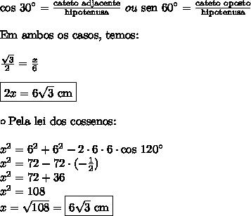 \text{cos 30}^{\circ} = \frac{\text{cateto adjacente}}{\text{hipotenusa}} \ ou \ \text{sen 60}^{\circ} = \frac{\text{cateto oposto}}{\text{hipotenusa}} \\\\ \text{Em ambos os casos, temos:} \\\\ \frac{\sqrt{3}}{2} = \frac{x}{6} \\\\ \boxed{2x = 6 \sqrt{3} \ \text{cm}} \\\\\circ \text{Pela lei dos cossenos:} \\\\x^2 = 6^2 + 6^2 - 2 \cdot 6 \cdot 6 \cdot \text{cos 120}^\circ \\x^2 = 72 - 72 \cdot (-\frac{1}{2}) \\x^2 = 72 + 36 \\x^2 = 108 \\x = \sqrt{108} = \boxed{6 \sqrt{3} \ \text{cm}}