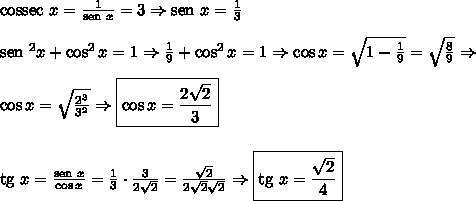 \text{cossec }x=\frac1{\text{sen } x}=3 \Rightarrow \text{sen }x = \frac13 \\\\ \text{sen }^2 x+\cos^2 x=1 \Rightarrow \frac19+\cos^2x=1 \Rightarrow\cos x=\sqrt{1-\frac19}=\sqrt{\frac89} \Rightarrow \\\\ \cos x=\sqrt\frac{2^3}{3^2} \Rightarrow \boxed{\cos x=\frac{2\sqrt2}3} \\\\\\ \text{tg }x=\frac{\text{sen } x}{\cos x}=\frac13 \cdot \frac3{2\sqrt2}=\frac{\sqrt2}{2\sqrt2\sqrt2} \Rightarrow \boxed{\text{tg }x=\frac{\sqrt2}4}