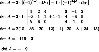 \text{det}\;A=2\cdot\left[(-1)^{1+1}\cdot D_{11}\right]+1\cdot\left[(-1)^{3+1}\cdot D_{31}\right]\\\\\text{det}\;A=2\cdot1\cdot\begin{vmatrix}4&2&4\\-3&1&1\\5&3&0\end{vmatrix}+1 \cdot1\cdot\begin{vmatrix}3&-1&2\\4&-3&5\\4&1&0\end{vmatrix}\\\\\text{det}\;A=2(10-36-20-12)+1(-20+8+24-15)\\\\\text{det}\;A=-116-3\\\\\boxed{\text{det}\;A=-119}