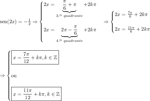 \text{sen}(2x)=-\frac12 \Rightarrow \begin{cases} 2x=\underbrace{\frac{\pi}6+\pi}_{3.\º\ quadrante}+2k\pi \\\\ 2x=\underbrace{2\pi-\frac{\pi}6}_{4.\º\ quadrante}+2k\pi \end{cases} \Rightarrow \begin{cases} 2x=\frac{7\pi}6+2k\pi \\\\ 2x=\frac{11\pi}6+2k\pi \end{cases} \\\\\\ \Rightarrow \begin{cases} \boxed{x=\frac{7\pi}{12}+k\pi,k\in\mathbb{Z}}\\\\ \text{ou}\\\\ \boxed{x=\frac{11\pi}{12}+k\pi,k\in\mathbb{Z}}\end{cases}