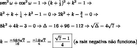 \text{sen}^2\,\omega+\cos^2\omega=1\Rightarrow (k+\frac12)^2+k^2=1\Rightarrow\\\\ k^2+k+\frac14+k^2-1=0\Rightarrow 2k^2+k-\frac34=0\Rightarrow\\\\ 8k^2+4k-3=0\Rightarrow\Delta=16+96=112\Rightarrow\sqrt\Delta=4\sqrt7\Rightarrow\\\\ k=\frac{-4\pm4\sqrt7}{16}=\frac{-1\pm\sqrt7}{4}=\boxed{\frac{\sqrt7-1}{4}}\text{ (a raiz negativa n\~ao funciona)}
