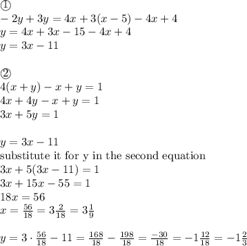 \textcircled{1} \\ -2y+3y=4x+3(x-5)-4x+4 \\y=4x+3x-15-4x+4 \\y=3x-11 \\ \\\textcircled{2} \\4(x+y)-x+y=1 \\4x+4y-x+y=1 \\3x+5y=1 \\ \\y=3x-11 \\\hbox{substitute it for y in the second equation} \\3x+5(3x-11)=1 \\3x+15x-55=1 \\18x=56 \\x=\frac{56}{18}=3 \frac{2}{18}=3 \frac{1}{9} \\ \\y=3 \cdot \frac{56}{18}-11=\frac{168}{18}-\frac{198}{18}=\frac{-30}{18}=-1 \frac{12}{18}=-1 \frac{2}{3}