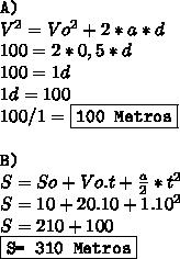 \texttt{A)} \\  V^{2} =V o^{2} +2*a*d \\ 100=2*0,5*d \\ 100=1d \\  1d=100\\ 100/1= \boxed{\texttt{100 Metros}} \\  \\ \texttt{B)} \\ S=So+Vo.t+ \frac{a}{2} * t^{2}  \\ S=10+20.10+1.1 0^{2}  \\ S= 210 + 100 \\ \boxed{\texttt{S= 310 Metros}}
