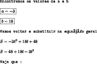 \texttt{Encontramos os valores de a e b}\\\\\boxed{a = -3}\\\\\boxed{b = 18}\\\\\texttt{Vamos voltar e substituir na equação geral}\\\\S = -3t^{2} + 18t + 48\\\\S = 48 + 18t - 3t^{2}\\\\\texttt{Veja que : }\\\\